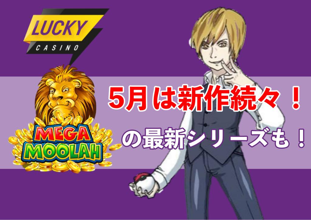 【ラッキーカジノ 】5月は新作続々登場!あの「メガムーラ」シリーズの最新作も!