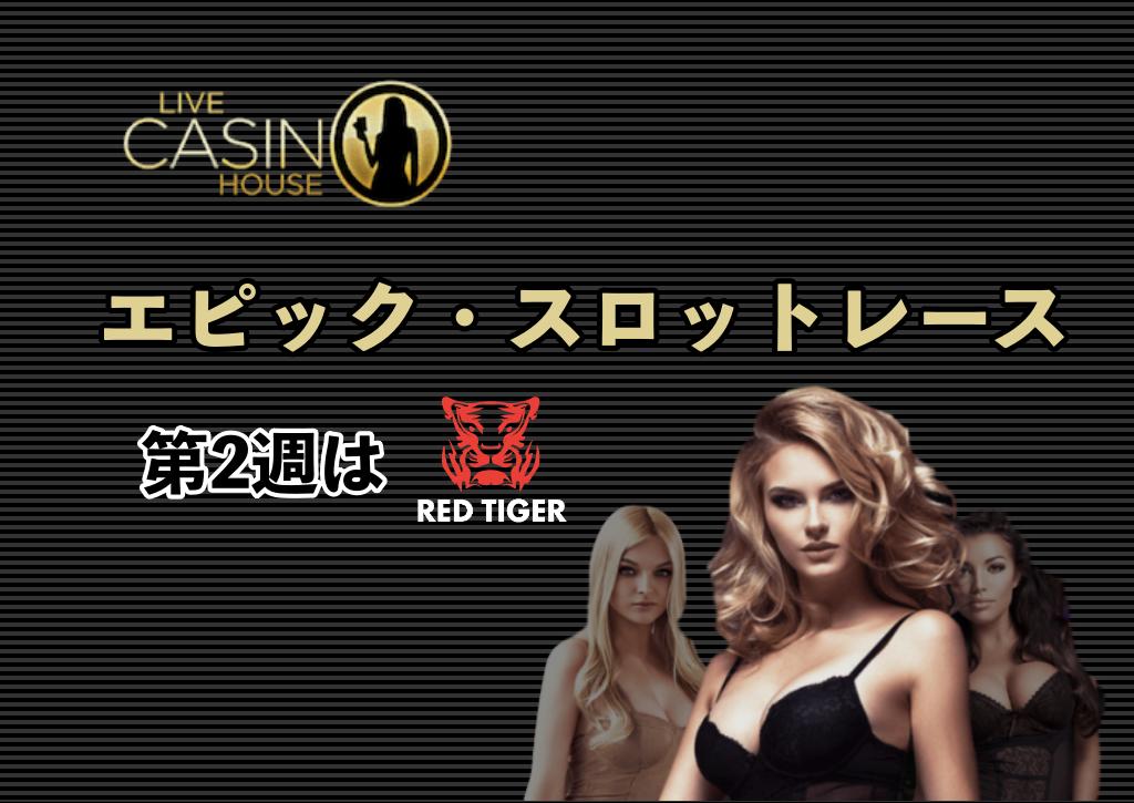【ライブカジノハウス 】エピック・スロットレースが開催!第2週はRED TIGER社が対象