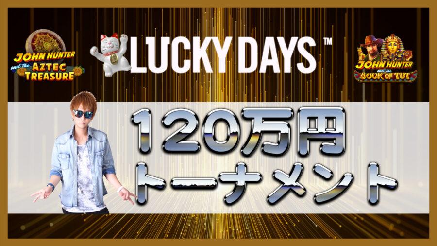 ラッキーデイズで総額120万のトーナメントが開催中!誰でもチャンスありのやつです。